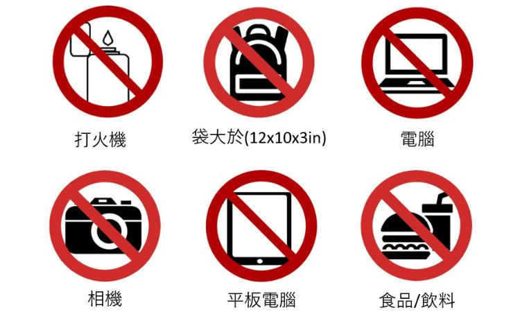 請不要攜帶打火機、袋大於 (12 x 10 x 3吋)、電腦、相機、平板電腦和食品/飲料。
