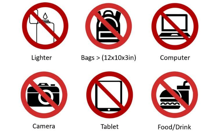 Please do not bring lighter, bags > (12x10x3in), computer, camera, tablet and food/drink.